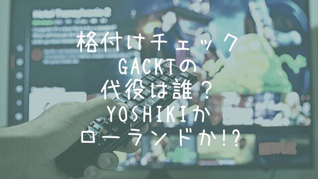 格付けチェック,GACKT,代役,誰,YOSHIKI,ローランド
